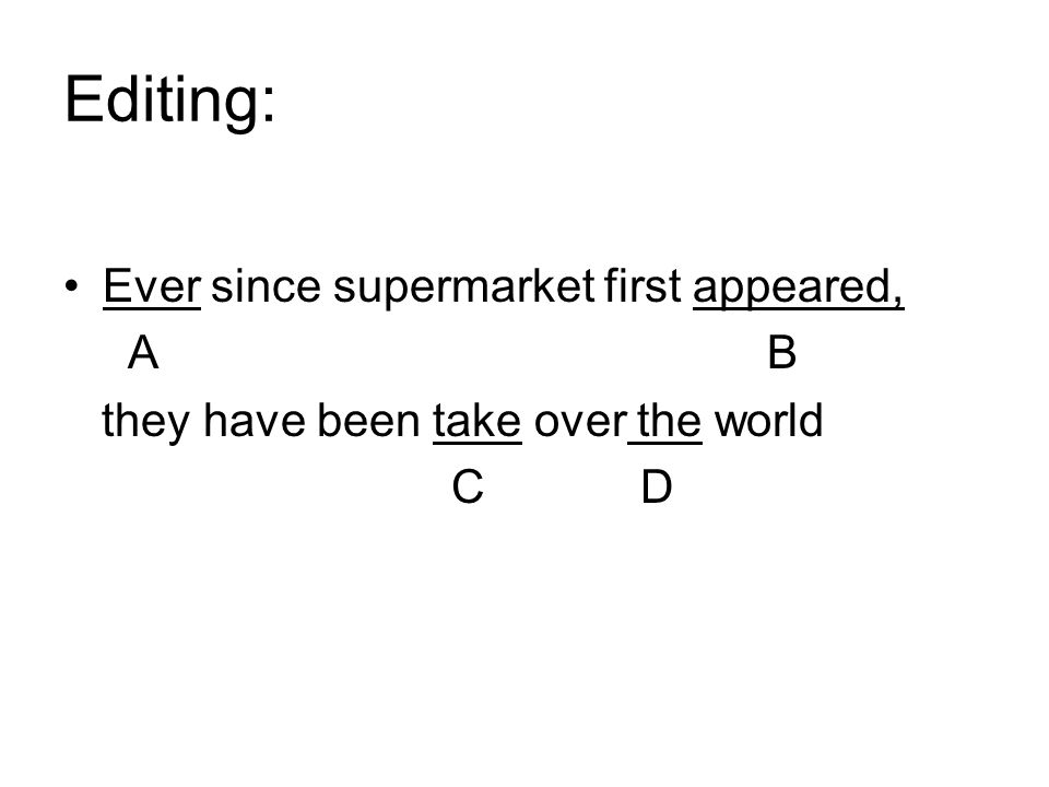 Ever since supermarket first appeared, A B they have been take over the world C D Editing: