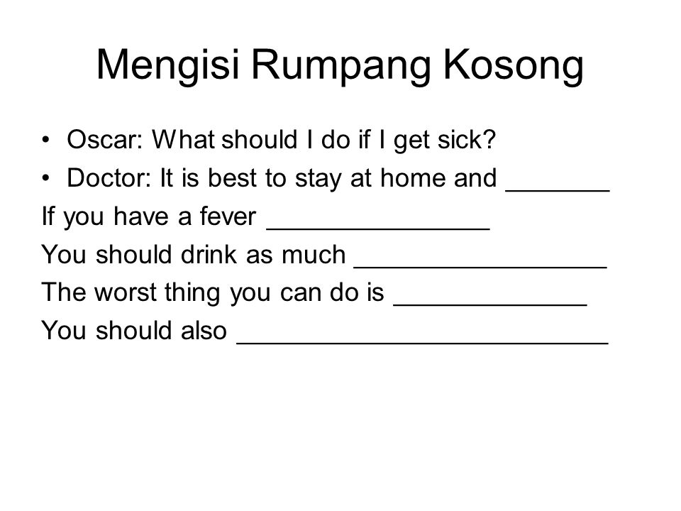 Mengisi Rumpang Kosong Oscar: What should I do if I get sick? Doctor: It is best to stay at home and _______ If you have a fever _______________ You s