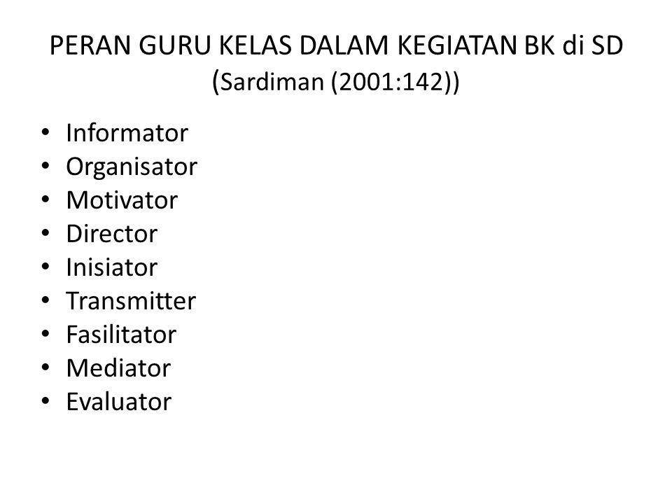 PERAN GURU KELAS DALAM KEGIATAN BK di SD ( Sardiman (2001:142)) Informator Organisator Motivator Director Inisiator Transmitter Fasilitator Mediator Evaluator