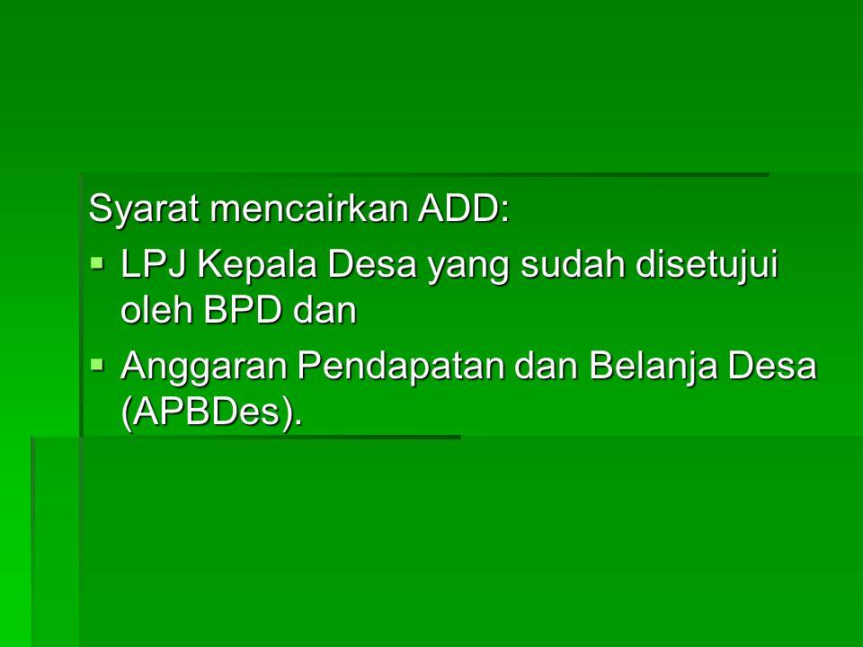 Syarat mencairkan ADD:  LPJ Kepala Desa yang sudah disetujui oleh BPD dan  Anggaran Pendapatan dan Belanja Desa (APBDes).