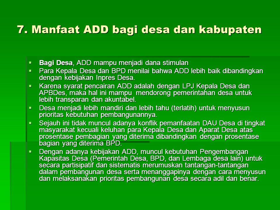 7. Manfaat ADD bagi desa dan kabupaten  Bagi Desa, ADD mampu menjadi dana stimulan  Para Kepala Desa dan BPD menilai bahwa ADD lebih baik dibandingk