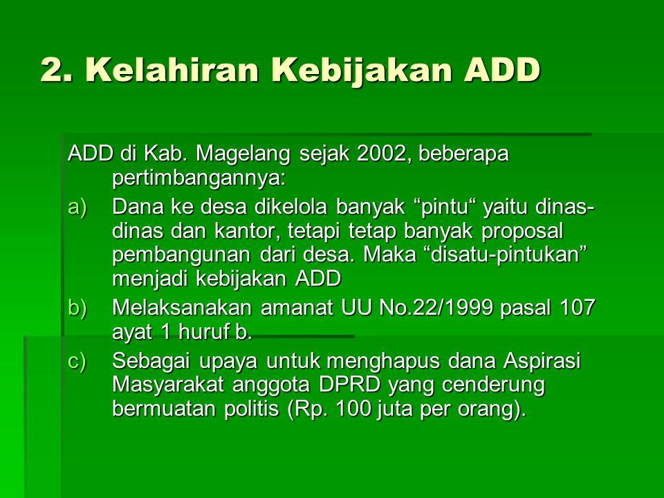 """2. Kelahiran Kebijakan ADD ADD di Kab. Magelang sejak 2002, beberapa pertimbangannya: a)Dana ke desa dikelola banyak """"pintu"""" yaitu dinas- dinas dan ka"""