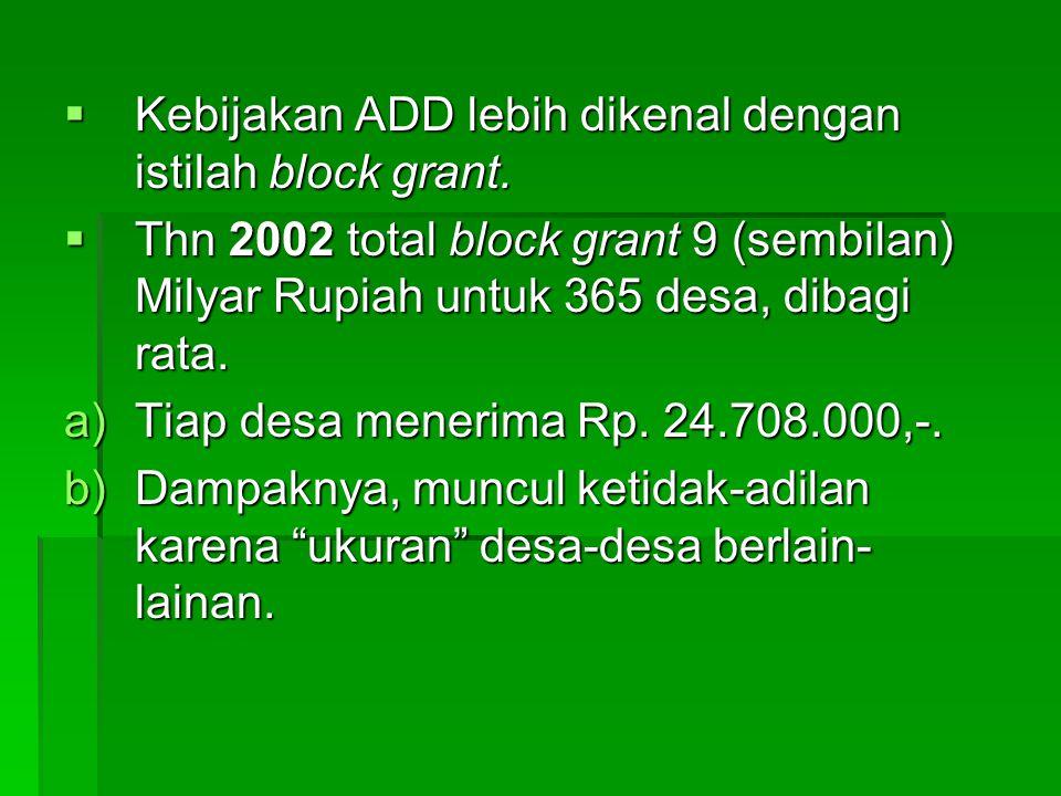  Kebijakan ADD lebih dikenal dengan istilah block grant.  Thn 2002 total block grant 9 (sembilan) Milyar Rupiah untuk 365 desa, dibagi rata. a)Tiap