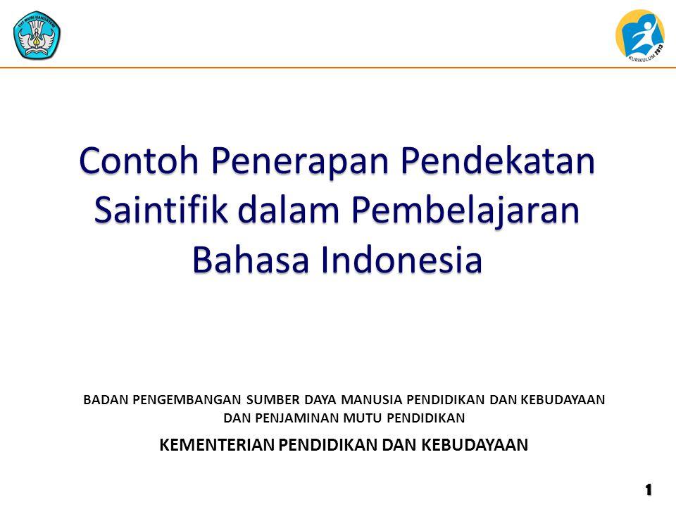 KEMENTERIAN PENDIDIKAN DAN KEBUDAYAAN BADAN PENGEMBANGAN SUMBER DAYA MANUSIA PENDIDIKAN DAN KEBUDAYAAN DAN PENJAMINAN MUTU PENDIDIKAN Contoh Penerapan Pendekatan Saintifik dalam Pembelajaran Bahasa Indonesia 1