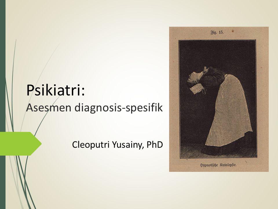 Psikiatri: Asesmen diagnosis-spesifik Cleoputri Yusainy, PhD