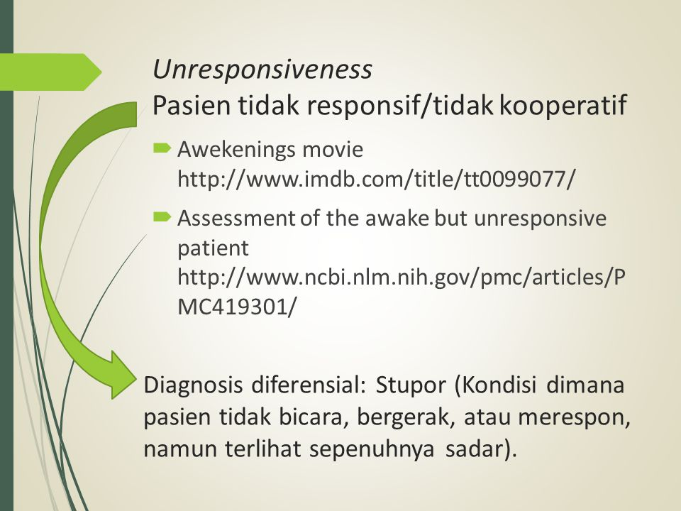 Unresponsiveness Pasien tidak responsif/tidak kooperatif  Awekenings movie http://www.imdb.com/title/tt0099077/  Assessment of the awake but unresponsive patient http://www.ncbi.nlm.nih.gov/pmc/articles/P MC419301/ Diagnosis diferensial: Stupor (Kondisi dimana pasien tidak bicara, bergerak, atau merespon, namun terlihat sepenuhnya sadar).