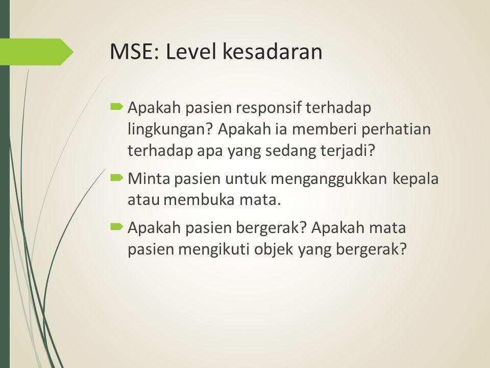 MSE: Level kesadaran  Apakah pasien responsif terhadap lingkungan? Apakah ia memberi perhatian terhadap apa yang sedang terjadi?  Minta pasien untuk