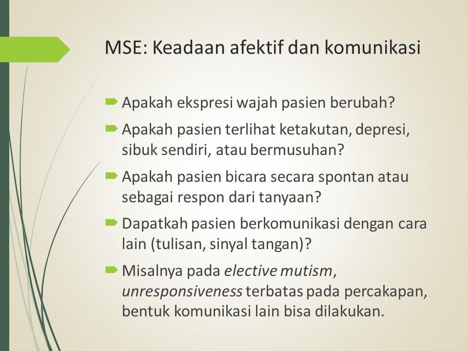 MSE: Keadaan afektif dan komunikasi  Apakah ekspresi wajah pasien berubah?  Apakah pasien terlihat ketakutan, depresi, sibuk sendiri, atau bermusuha