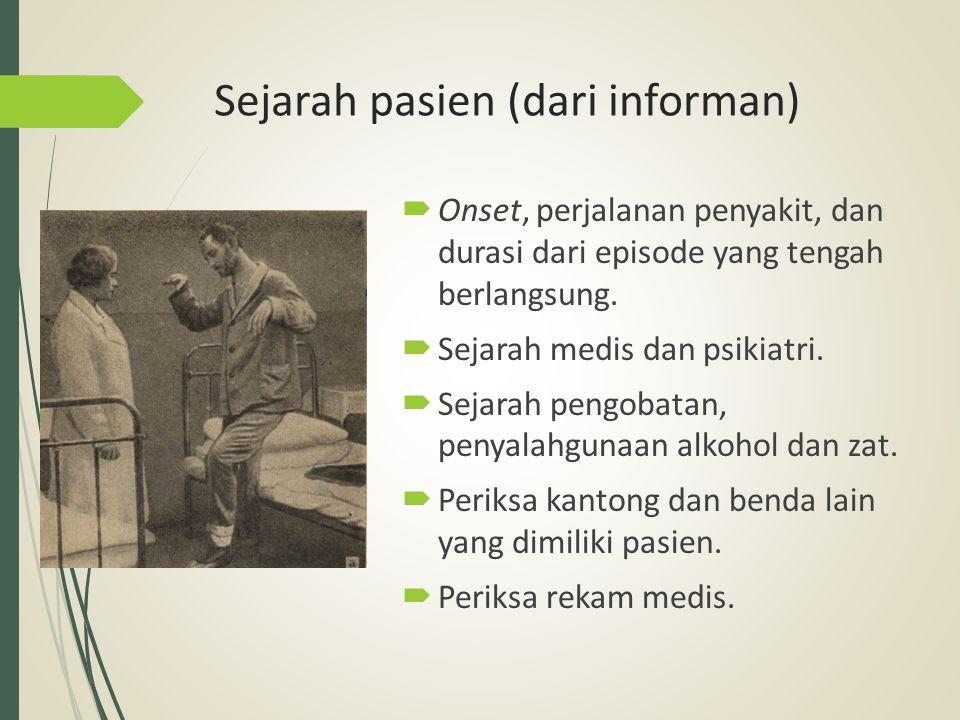 Sejarah pasien (dari informan)  Onset, perjalanan penyakit, dan durasi dari episode yang tengah berlangsung.  Sejarah medis dan psikiatri.  Sejarah