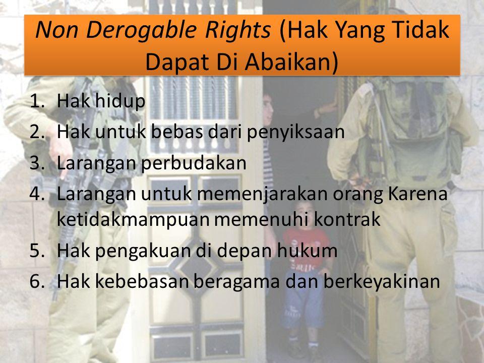 Non Derogable Rights (Hak Yang Tidak Dapat Di Abaikan) 1.Hak hidup 2.Hak untuk bebas dari penyiksaan 3.Larangan perbudakan 4.Larangan untuk memenjarak
