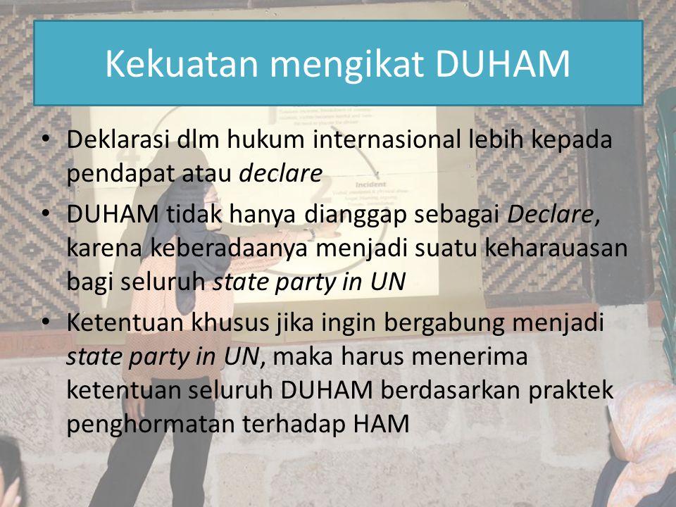 Kekuatan mengikat DUHAM Deklarasi dlm hukum internasional lebih kepada pendapat atau declare DUHAM tidak hanya dianggap sebagai Declare, karena kebera