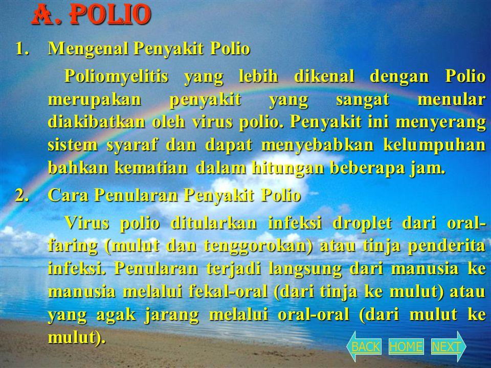 A. Polio 1.Mengenal Penyakit Polio Poliomyelitis yang lebih dikenal dengan Polio merupakan penyakit yang sangat menular diakibatkan oleh virus polio.