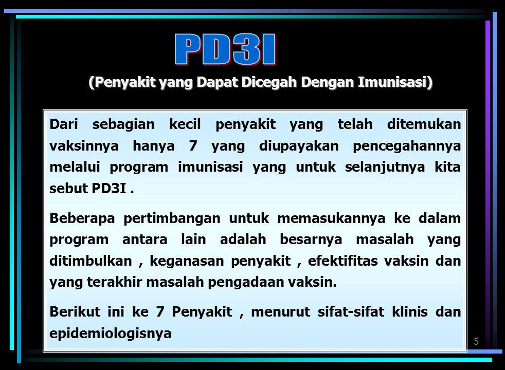 5 (Penyakit yang Dapat Dicegah Dengan Imunisasi) Dari sebagian kecil penyakit yang telah ditemukan vaksinnya hanya 7 yang diupayakan pencegahannya melalui program imunisasi yang untuk selanjutnya kita sebut PD3I.