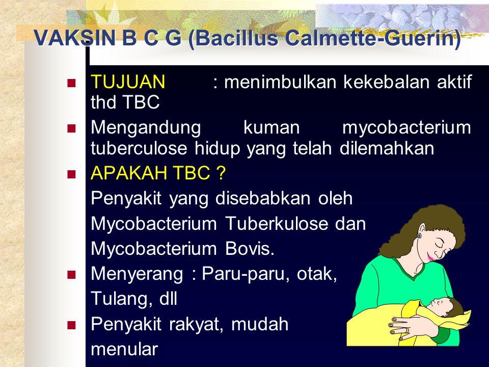 VAKSIN B C G (Bacillus Calmette-Guerin) TUJUAN: menimbulkan kekebalan aktif thd TBC Mengandung kuman mycobacterium tuberculose hidup yang telah dilemahkan APAKAH TBC .