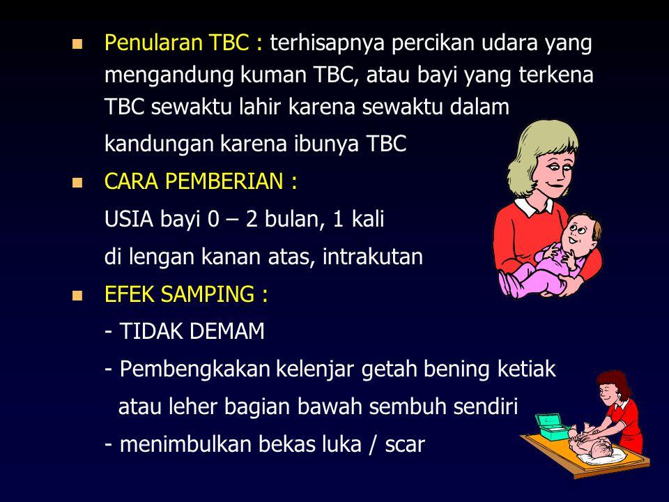 Penularan TBC : terhisapnya percikan udara yang mengandung kuman TBC, atau bayi yang terkena TBC sewaktu lahir karena sewaktu dalam kandungan karena ibunya TBC CARA PEMBERIAN : USIA bayi 0 – 2 bulan, 1 kali di lengan kanan atas, intrakutan EFEK SAMPING : - TIDAK DEMAM - Pembengkakan kelenjar getah bening ketiak atau leher bagian bawah sembuh sendiri - menimbulkan bekas luka / scar