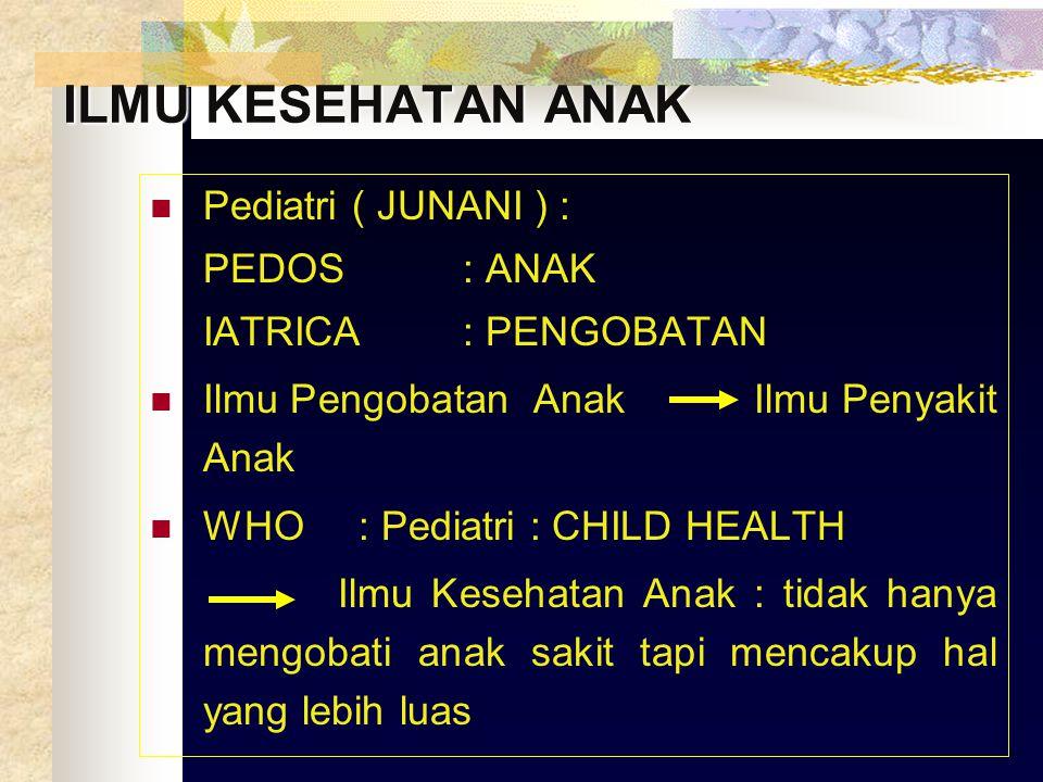 ILMU KESEHATAN ANAK Pediatri ( JUNANI ) : PEDOS: ANAK IATRICA: PENGOBATAN Ilmu Pengobatan Anak Ilmu Penyakit Anak WHO: Pediatri : CHILD HEALTH Ilmu Kesehatan Anak : tidak hanya mengobati anak sakit tapi mencakup hal yang lebih luas