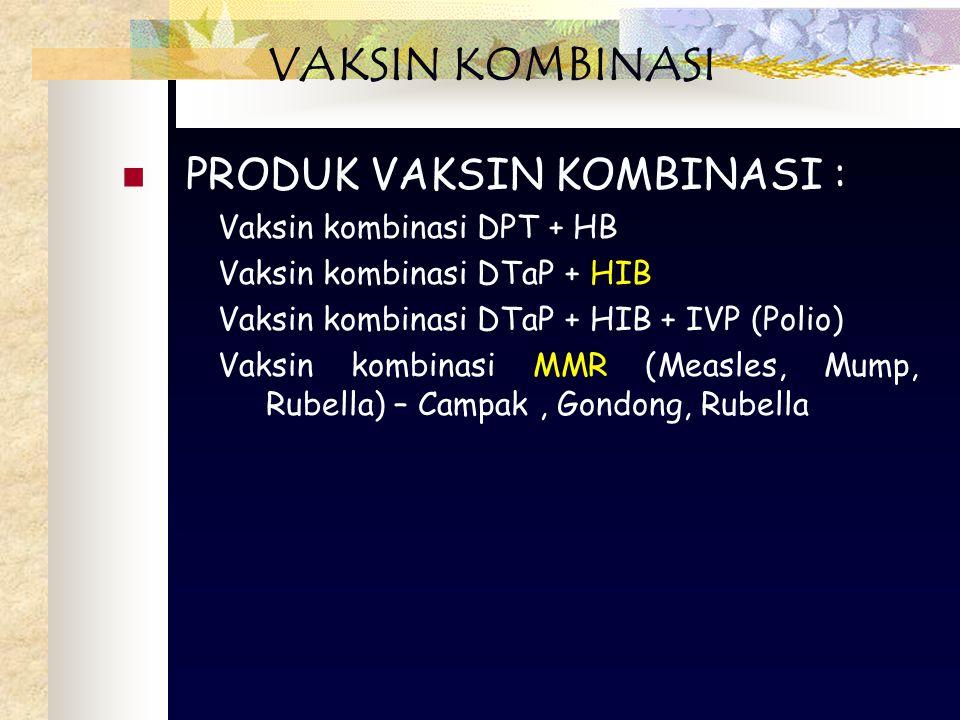 PRODUK VAKSIN KOMBINASI : Vaksin kombinasi DPT + HB Vaksin kombinasi DTaP + HIB Vaksin kombinasi DTaP + HIB + IVP (Polio) Vaksin kombinasi MMR (Measles, Mump, Rubella) – Campak, Gondong, Rubella VAKSIN KOMBINASI