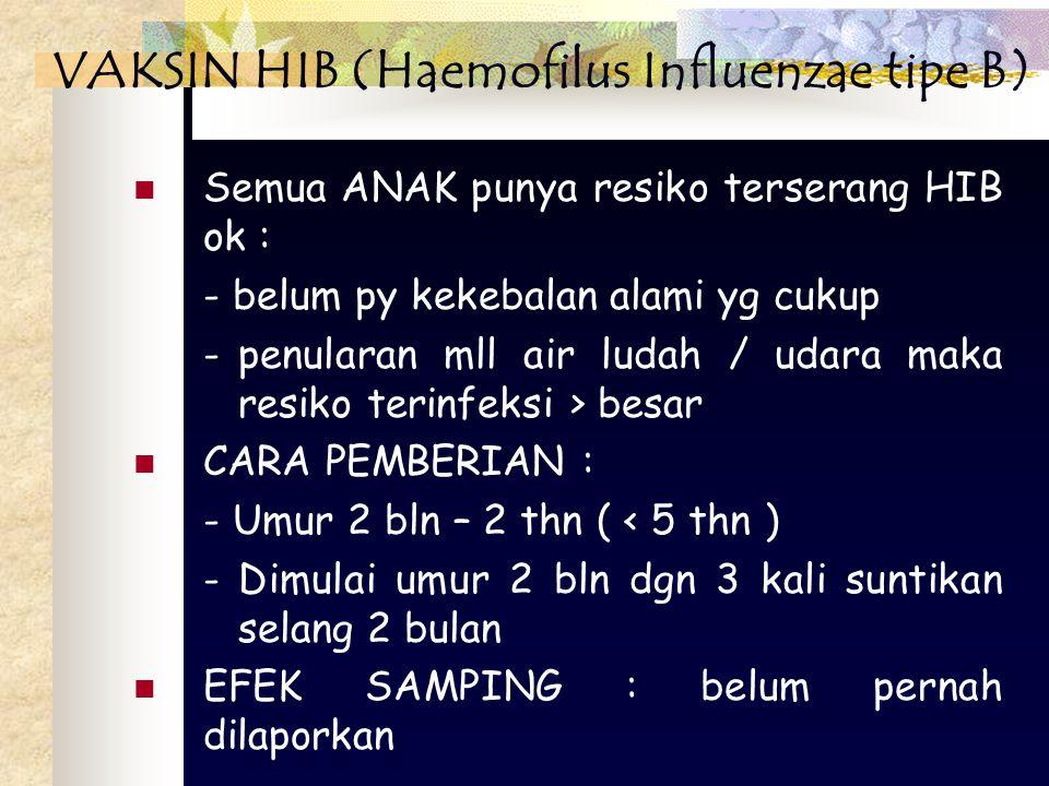 Semua ANAK punya resiko terserang HIB ok : - belum py kekebalan alami yg cukup -penularan mll air ludah / udara maka resiko terinfeksi > besar CARA PEMBERIAN : - Umur 2 bln – 2 thn ( < 5 thn ) - Dimulai umur 2 bln dgn 3 kali suntikan selang 2 bulan EFEK SAMPING : belum pernah dilaporkan VAKSIN HIB (Haemofilus Influenzae tipe B)
