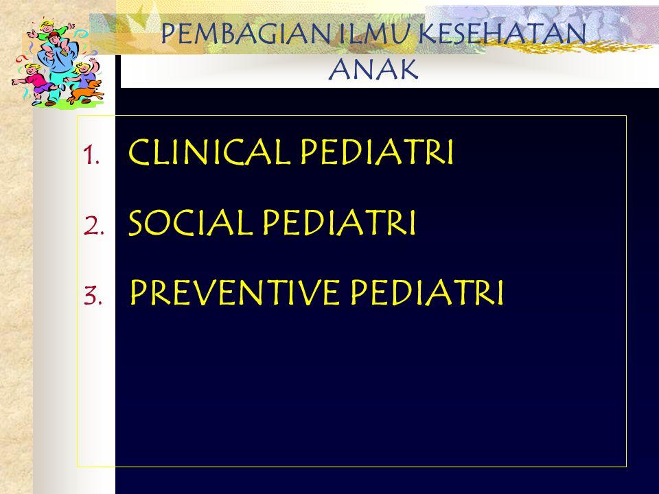 PEMBAGIAN ILMU KESEHATAN ANAK 1. CLINICAL PEDIATRI 2. SOCIAL PEDIATRI 3. PREVENTIVE PEDIATRI
