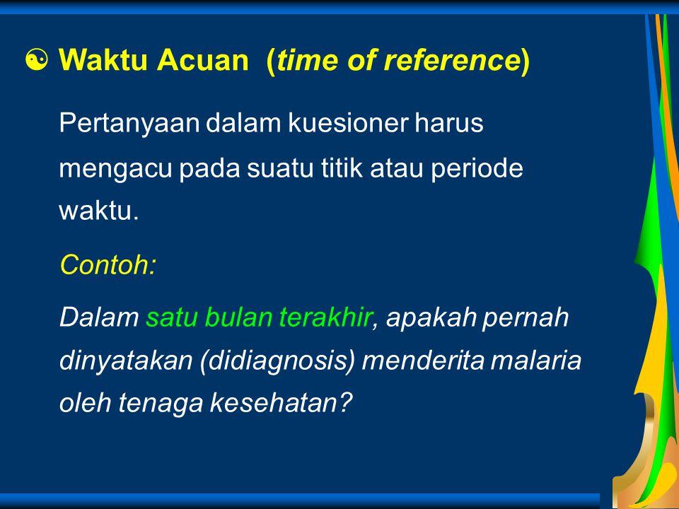  Waktu Acuan (time of reference) Pertanyaan dalam kuesioner harus mengacu pada suatu titik atau periode waktu. Contoh: Dalam satu bulan terakhir, apa