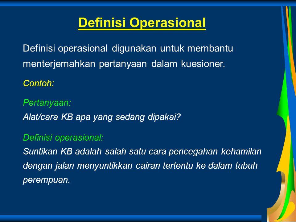Definisi Operasional Definisi operasional digunakan untuk membantu menterjemahkan pertanyaan dalam kuesioner. Contoh: Pertanyaan: Alat/cara KB apa yan