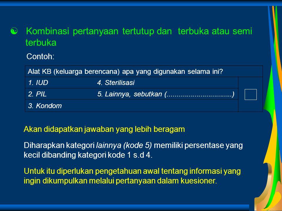  Kombinasi pertanyaan tertutup dan terbuka atau semi terbuka Contoh: Alat KB (keluarga berencana) apa yang digunakan selama ini? 1. IUD 4. Sterilisas