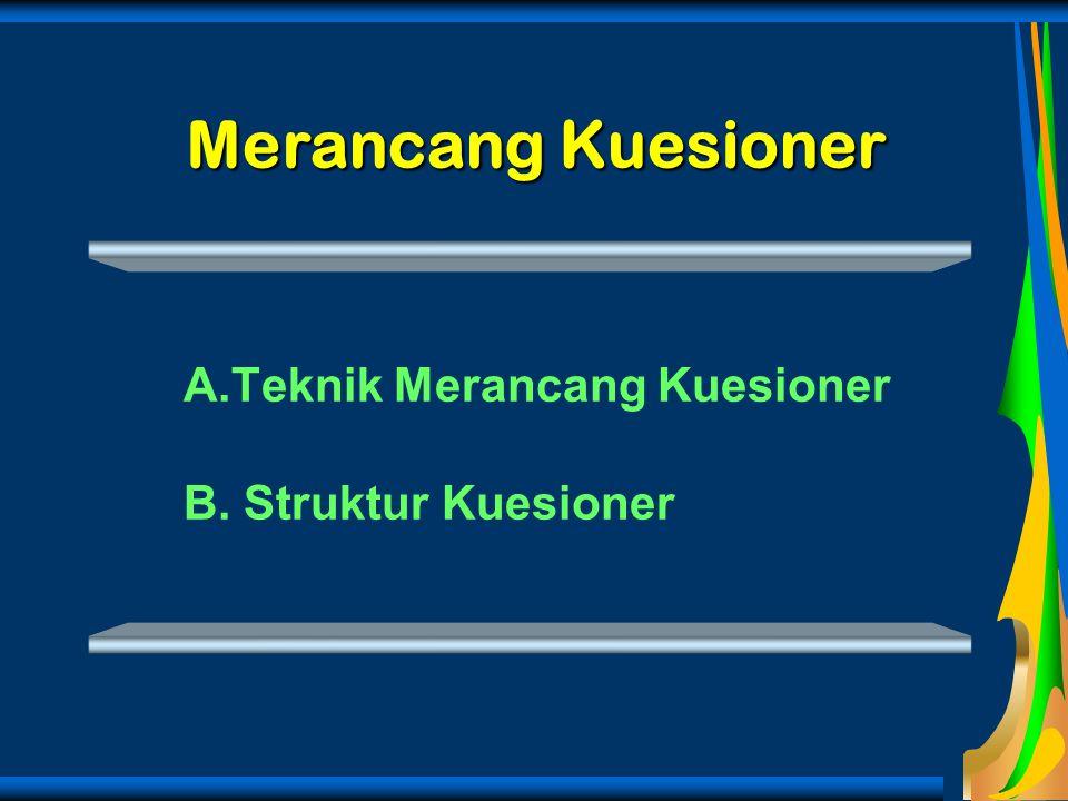 Merancang Kuesioner A.Teknik Merancang Kuesioner B. Struktur Kuesioner