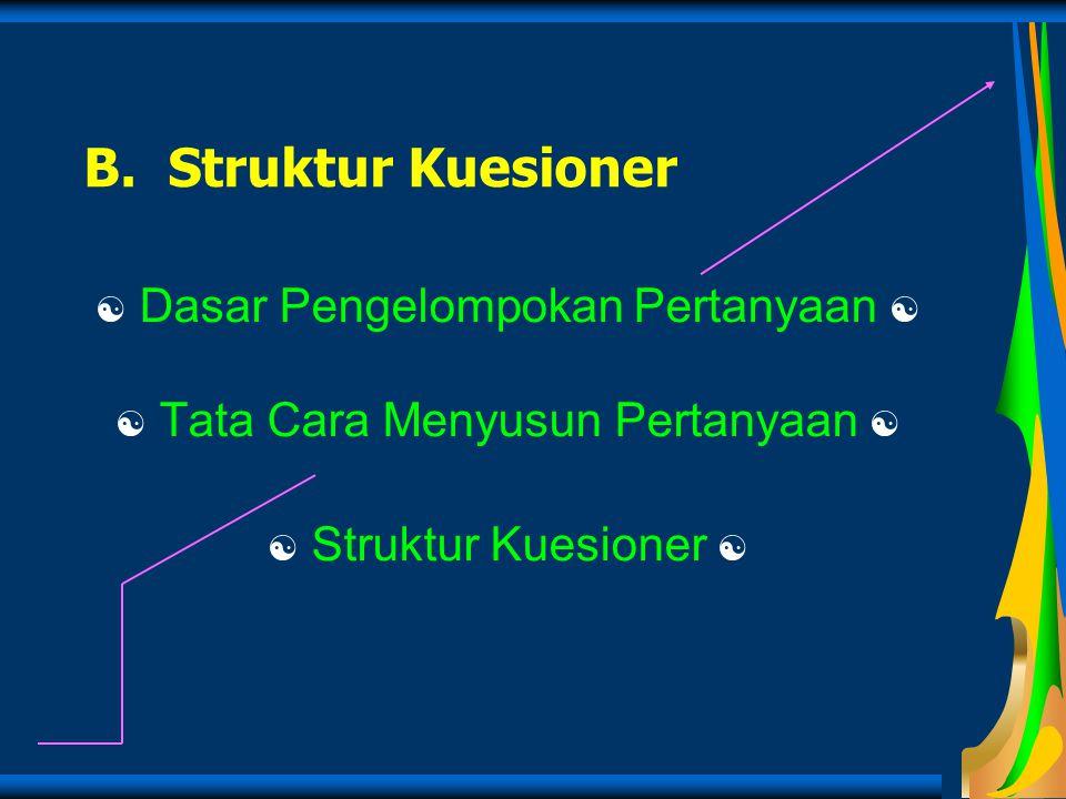 B. Struktur Kuesioner  Dasar Pengelompokan Pertanyaan   Tata Cara Menyusun Pertanyaan   Struktur Kuesioner 