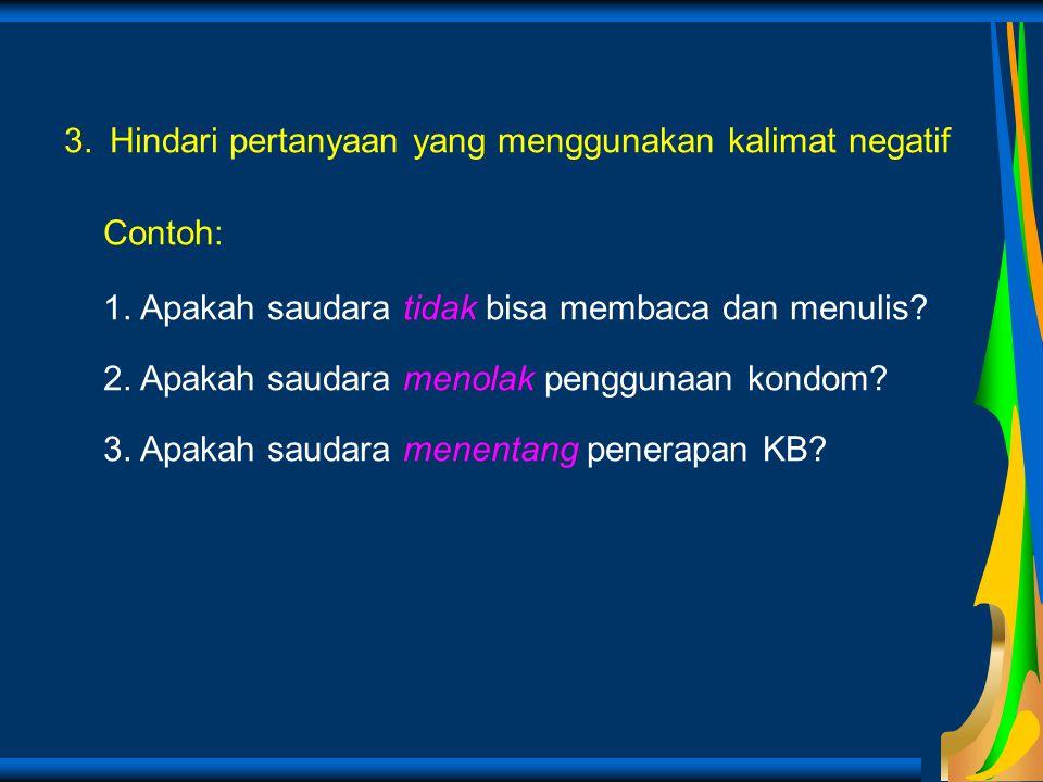 3. Hindari pertanyaan yang menggunakan kalimat negatif Contoh: 1. Apakah saudara tidak bisa membaca dan menulis? 2. Apakah saudara menolak penggunaan