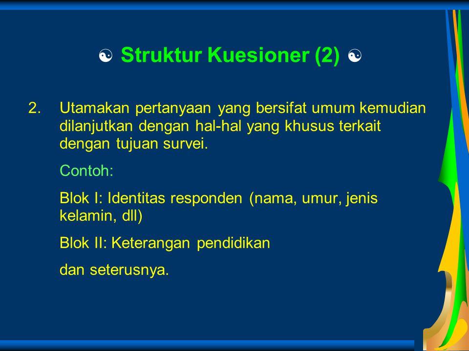  Struktur Kuesioner (2)  2.Utamakan pertanyaan yang bersifat umum kemudian dilanjutkan dengan hal-hal yang khusus terkait dengan tujuan survei. Cont