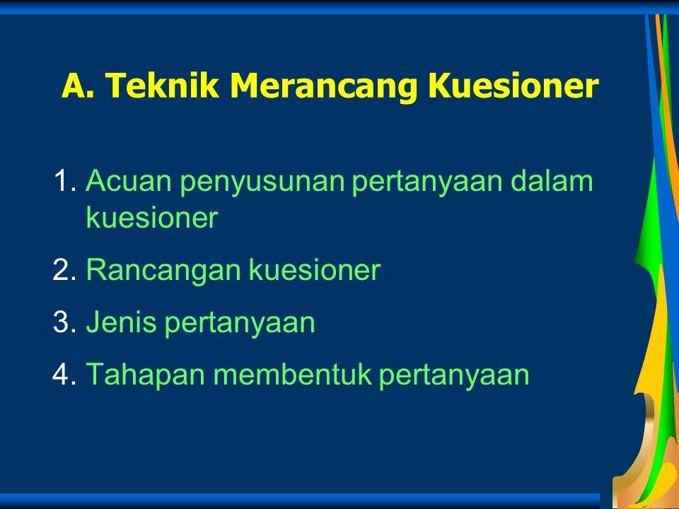 A. Teknik Merancang Kuesioner 1.Acuan penyusunan pertanyaan dalam kuesioner 2.Rancangan kuesioner 3.Jenis pertanyaan 4.Tahapan membentuk pertanyaan