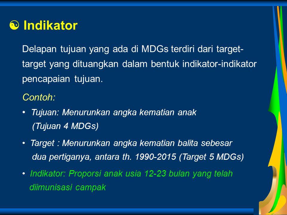  Indikator Delapan tujuan yang ada di MDGs terdiri dari target- target yang dituangkan dalam bentuk indikator-indikator pencapaian tujuan. Contoh: Tu