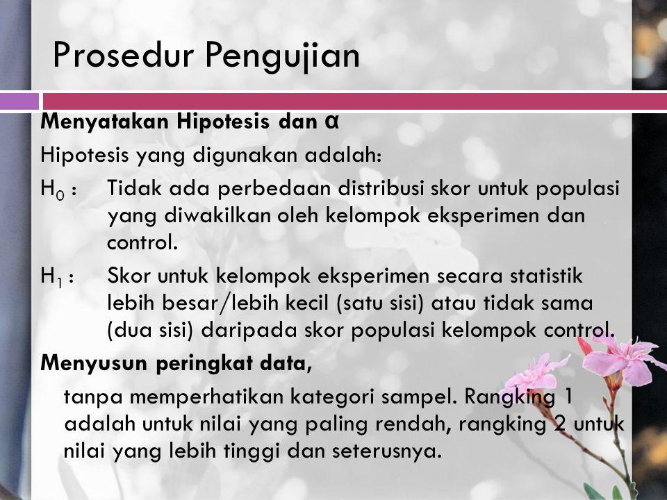 Prosedur Pengujian Menyatakan Hipotesis dan α Hipotesis yang digunakan adalah: H 0 :Tidak ada perbedaan distribusi skor untuk populasi yang diwakilkan