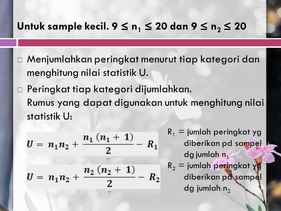 Untuk sample kecil. 9 ≤ n 1 ≤ 20 dan 9 ≤ n 2 ≤ 20  Menjumlahkan peringkat menurut tiap kategori dan menghitung nilai statistik U.  Peringkat tiap ka