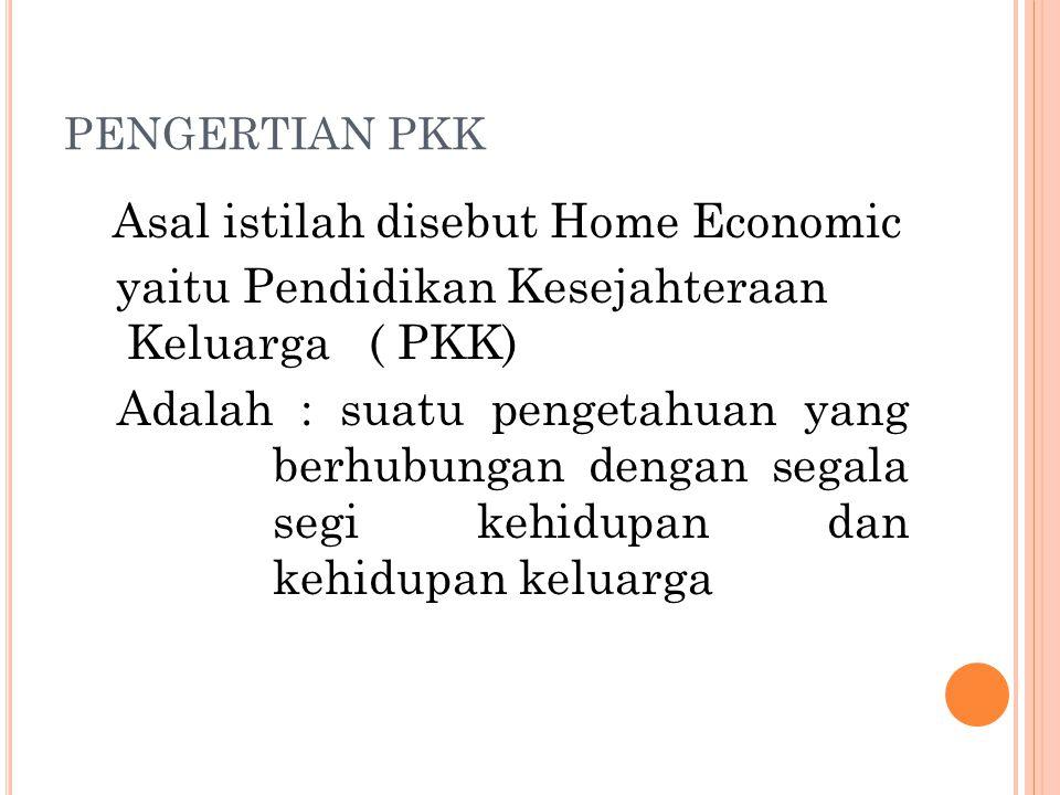 PENGERTIAN PKK Asal istilah disebut Home Economic yaitu Pendidikan Kesejahteraan Keluarga ( PKK) Adalah : suatu pengetahuan yang berhubungan dengan se