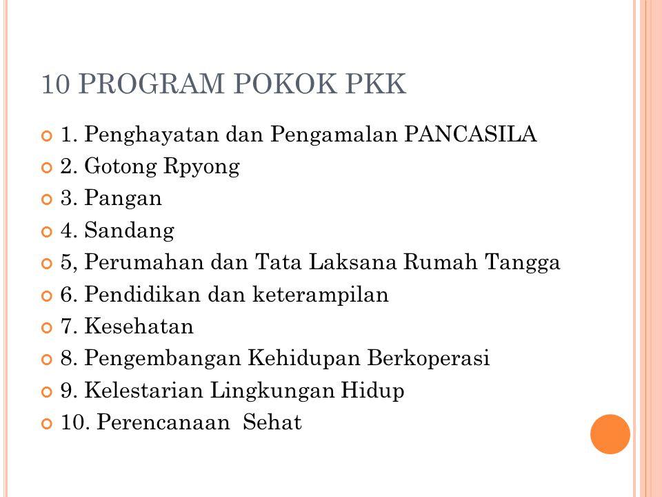 10 PROGRAM POKOK PKK 1. Penghayatan dan Pengamalan PANCASILA 2. Gotong Rpyong 3. Pangan 4. Sandang 5, Perumahan dan Tata Laksana Rumah Tangga 6. Pendi