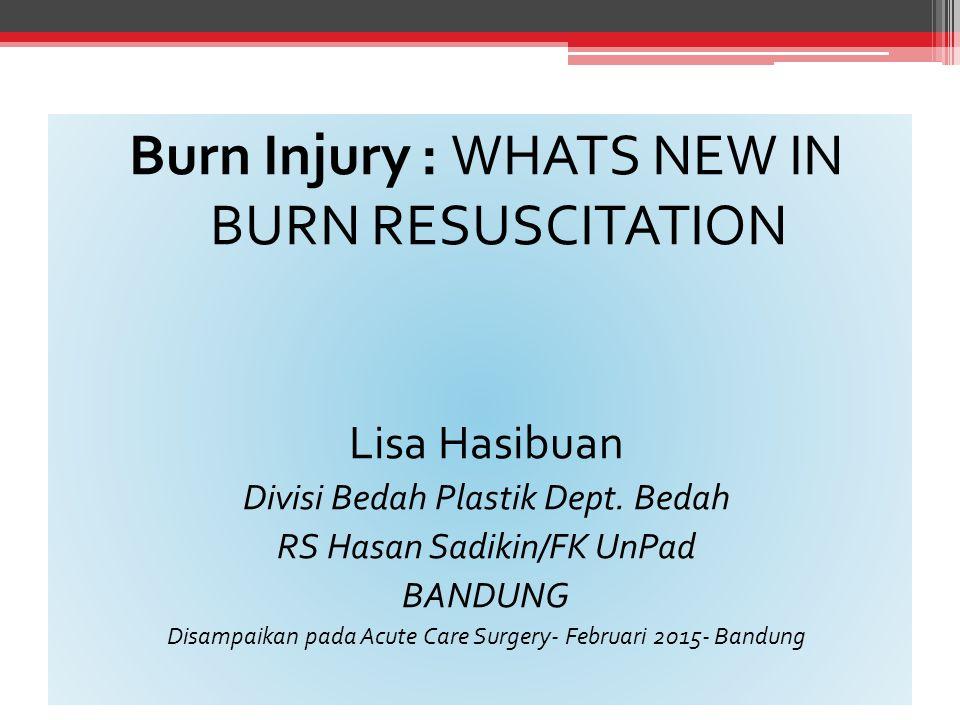 Burn Injury : WHATS NEW IN BURN RESUSCITATION Lisa Hasibuan Divisi Bedah Plastik Dept. Bedah RS Hasan Sadikin/FK UnPad BANDUNG Disampaikan pada Acute