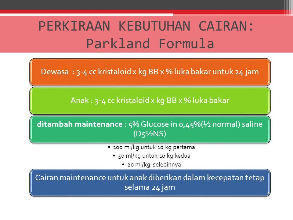 PERKIRAAN KEBUTUHAN CAIRAN: Parkland Formula Dewasa : 3-4 cc kristaloid x kg BB x % luka bakar untuk 24 jamAnak : 3-4 cc kristaloid x kg BB x % luka b