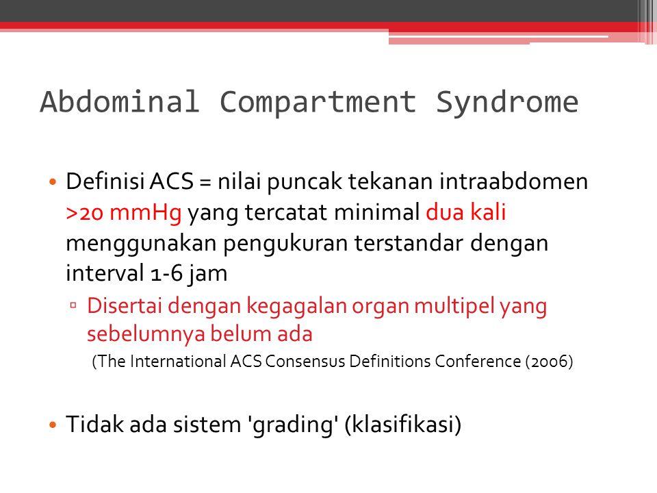 Abdominal Compartment Syndrome Definisi ACS = nilai puncak tekanan intraabdomen >20 mmHg yang tercatat minimal dua kali menggunakan pengukuran terstan