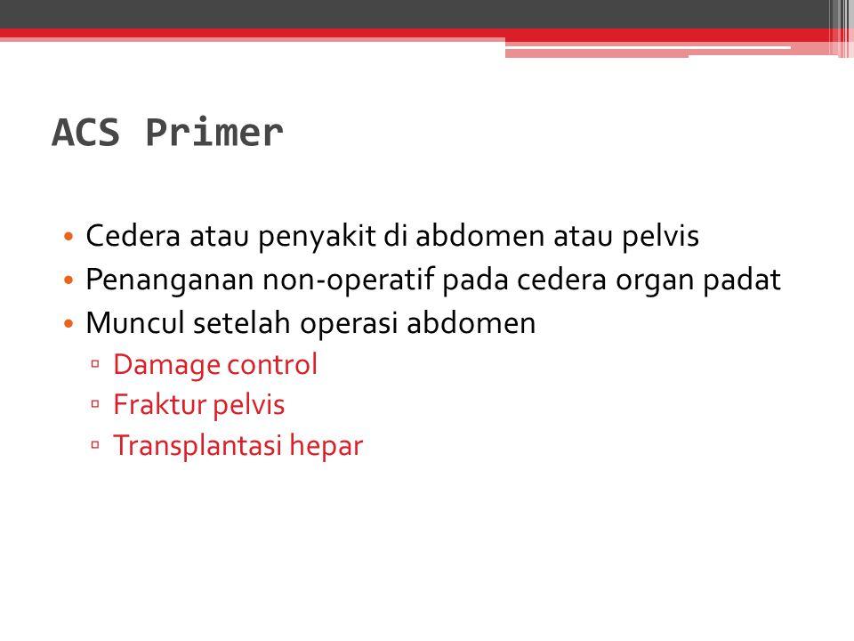 ACS Primer Cedera atau penyakit di abdomen atau pelvis Penanganan non-operatif pada cedera organ padat Muncul setelah operasi abdomen ▫ Damage control