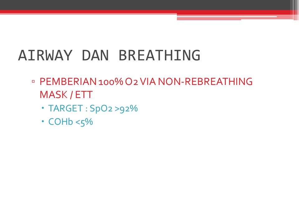 ▫ PEMBERIAN 100% O2 VIA NON-REBREATHING MASK / ETT  TARGET : SpO2 >92%  COHb <5% AIRWAY DAN BREATHING
