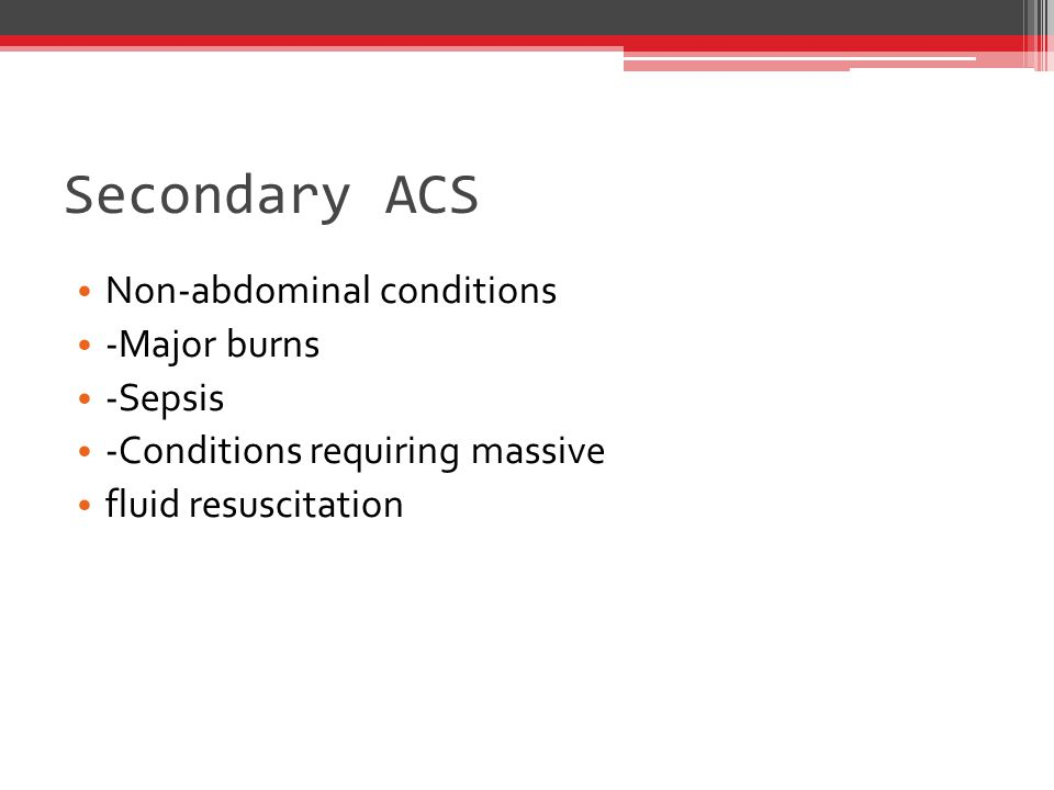 Secondary ACS Non-abdominal conditions -Major burns -Sepsis -Conditions requiring massive fluid resuscitation