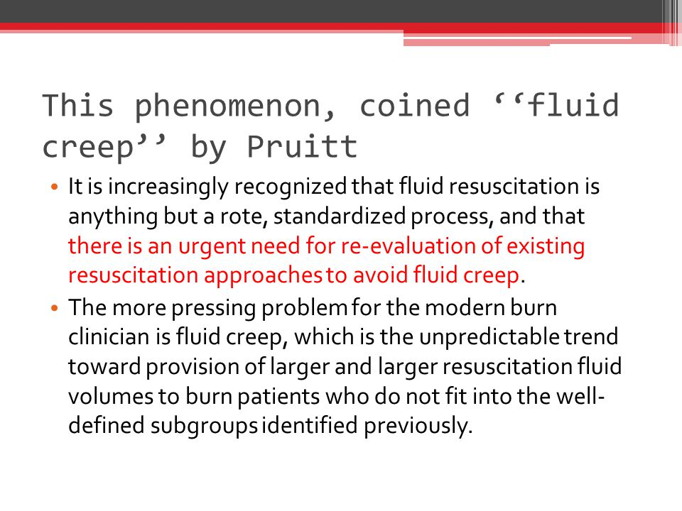 This phenomenon, coined ''fluid creep'' by Pruitt It is increasingly recognized that fluid resuscitation is anything but a rote, standardized process, and that there is an urgent need for re-evaluation of existing resuscitation approaches to avoid fluid creep.