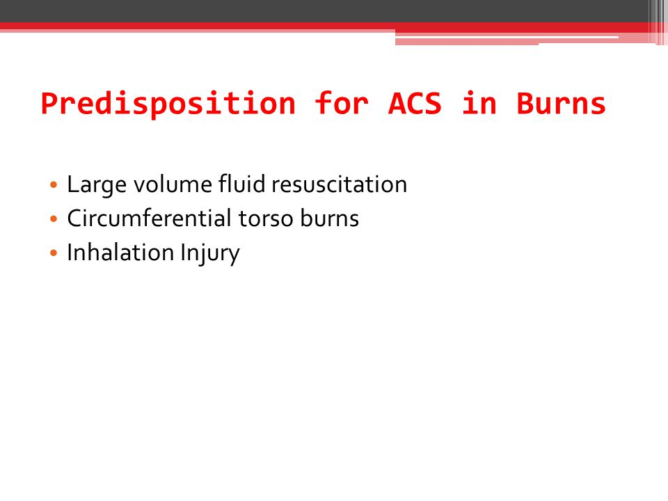 Predisposition for ACS in Burns Large volume fluid resuscitation Circumferential torso burns Inhalation Injury