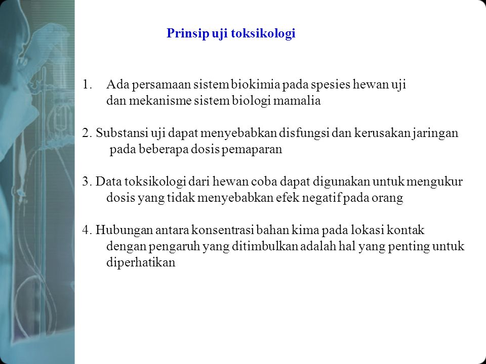 Prinsip uji toksikologi 1.Ada persamaan sistem biokimia pada spesies hewan uji dan mekanisme sistem biologi mamalia 2.