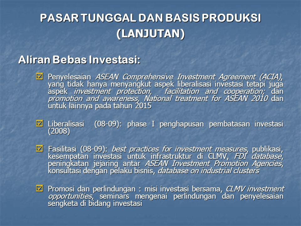 PASAR TUNGGAL DAN BASIS PRODUKSI (LANJUTAN) Aliran Bebas Investasi:  Penyelesaian ASEAN Comprehensive Investment Agreement (ACIA), yang tidak hanya menyangkut aspek liberalisasi investasi tetapi juga aspek investment protection, facilitation and cooperation; dan promotion and awareness, National treatment for ASEAN 2010 dan untuk lainnya pada tahun 2015  Liberalisasi (08-09): phase I penghapusan pembatasan investasi (2008)  Fasilitasi (08-09): best practices for investment measures, publikasi, kesempatan investasi untuk infrastruktur di CLMV, FDI database, peningkatan jejaring antar ASEAN Investment Promotion Agencies, konsultasi dengan pelaku bisnis, database on industrial clusters  Promosi dan perlindungan : misi investasi bersama, CLMV investment opportunities, seminars mengenai perlindungan dan penyelesaian sengketa di bidang investasi
