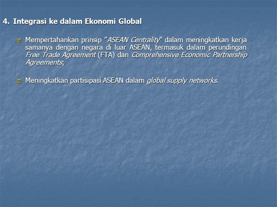 4.Integrasi ke dalam Ekonomi Global  Mempertahankan prinsip ASEAN Centrality dalam meningkatkan kerja samanya dengan negara di luar ASEAN, termasuk dalam perundingan Free Trade Agreement (FTA) dan Comprehensive Economic Partnership Agreements;  Meningkatkan partisipasi ASEAN dalam global supply networks.