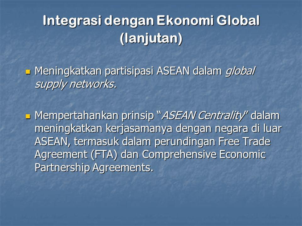 Integrasi dengan Ekonomi Global (lanjutan) Meningkatkan partisipasi ASEAN dalam global supply networks.