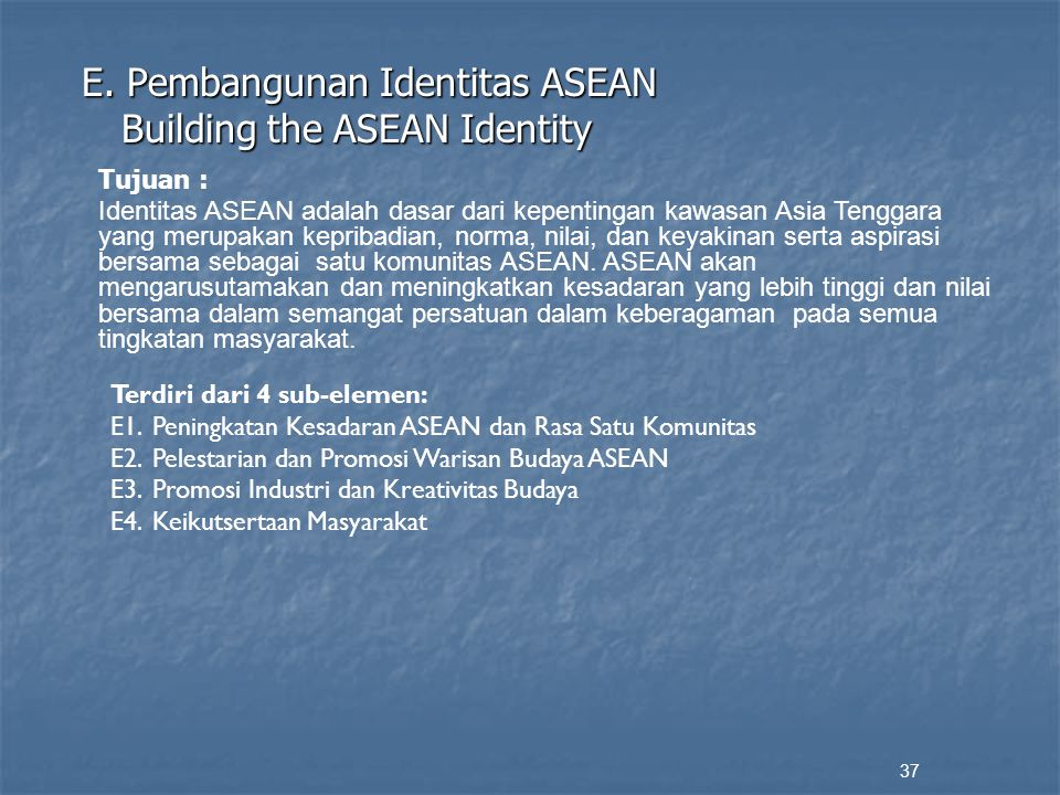 E. Pembangunan Identitas ASEAN Building the ASEAN Identity 37 Tujuan : Identitas ASEAN adalah dasar dari kepentingan kawasan Asia Tenggara yang merupa