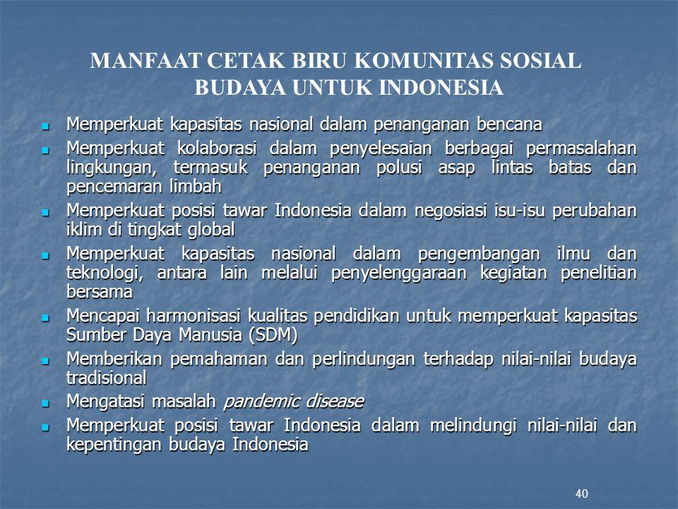 Memperkuat kapasitas nasional dalam penanganan bencana Memperkuat kapasitas nasional dalam penanganan bencana Memperkuat kolaborasi dalam penyelesaian berbagai permasalahan lingkungan, termasuk penanganan polusi asap lintas batas dan pencemaran limbah Memperkuat kolaborasi dalam penyelesaian berbagai permasalahan lingkungan, termasuk penanganan polusi asap lintas batas dan pencemaran limbah Memperkuat posisi tawar Indonesia dalam negosiasi isu-isu perubahan iklim di tingkat global Memperkuat posisi tawar Indonesia dalam negosiasi isu-isu perubahan iklim di tingkat global Memperkuat kapasitas nasional dalam pengembangan ilmu dan teknologi, antara lain melalui penyelenggaraan kegiatan penelitian bersama Memperkuat kapasitas nasional dalam pengembangan ilmu dan teknologi, antara lain melalui penyelenggaraan kegiatan penelitian bersama Mencapai harmonisasi kualitas pendidikan untuk memperkuat kapasitas Sumber Daya Manusia (SDM) Mencapai harmonisasi kualitas pendidikan untuk memperkuat kapasitas Sumber Daya Manusia (SDM) Memberikan pemahaman dan perlindungan terhadap nilai-nilai budaya tradisional Memberikan pemahaman dan perlindungan terhadap nilai-nilai budaya tradisional Mengatasi masalah pandemic disease Mengatasi masalah pandemic disease Memperkuat posisi tawar Indonesia dalam melindungi nilai-nilai dan kepentingan budaya Indonesia Memperkuat posisi tawar Indonesia dalam melindungi nilai-nilai dan kepentingan budaya Indonesia 40 MANFAAT CETAK BIRU KOMUNITAS SOSIAL BUDAYA UNTUK INDONESIA